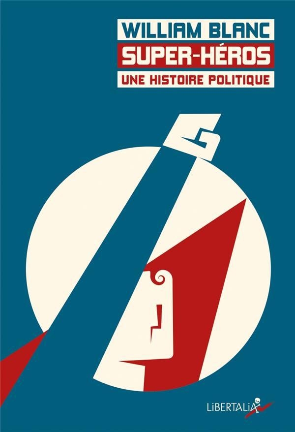 SUPER-HEROS, UNE HISTOIRE POLITIQUE – William Blanc