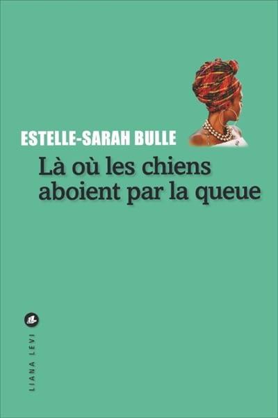 LÀ OÙ LES CHIENS ABOIENT PAR LA QUEUE – Estelle-Sarah Bulle